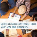 Sollte ich Microsoft Teams, Slack oder die VoIP-One PBX einsetzen?